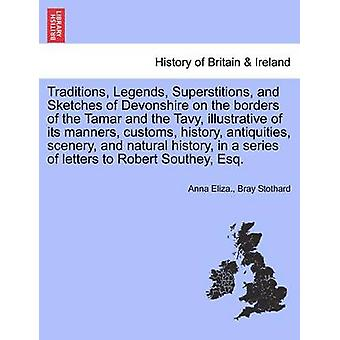 Traditions Legends Superstitions and Sketches of Devonshire on the borders of the Tamar and the Tavy illustrative of its manners customs history antiquities scenery and natural history in a by Stothard & Anna Eliza. & Bray