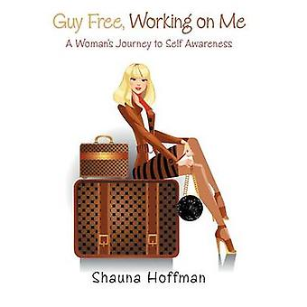 Guy Free Working on Me A Womans Journey to Self Awareness by Hoffman & Shauna
