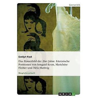 Das Frauenbild der 20er Jahre. Literarische Positionen von Irmgard Keun Marieluise Fleier und Mela Hartwig by Fast & Evelyn