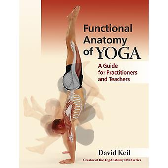 Functional Anatomy of Yoga: A Guide for Practitioners and Teachers (Paperback) by Keil David