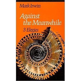 Against the Meanwhile by Mark Irwin - 9780819511515 Book
