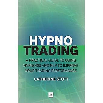 Hypnotrading - A Practical Guide to Using Hypnosis and NLP to Improve