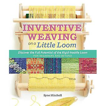 Inventive Weaving on a Little Loom - Discover the Full Potential of th