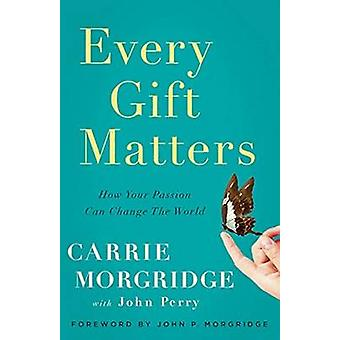 Every Gift Matters - How Your Passion Can Change the World by Carrie M