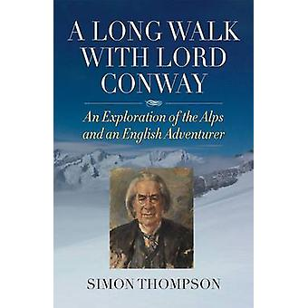 A Long Walk with Lord Conway - An Exploration of the Alps and an Engli