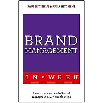Brand Management in a Week: How to Be a Successful Brand Manager in � Seven Simple Steps