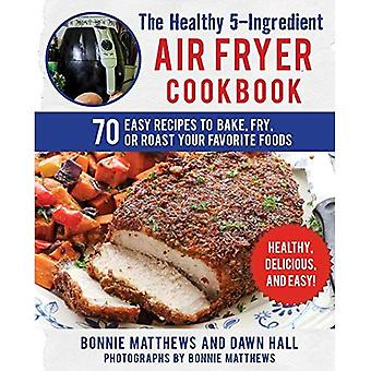 The Healthy 5-Ingredient Air Fryer Cookbook: 70 Easy Recipes to Bake, Fry,� or Roast Your Favorite Foods
