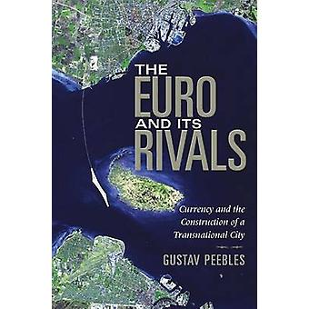 The Euro and Its Rivals Currency and the Construction of a Transnational City by Peebles & Gustav