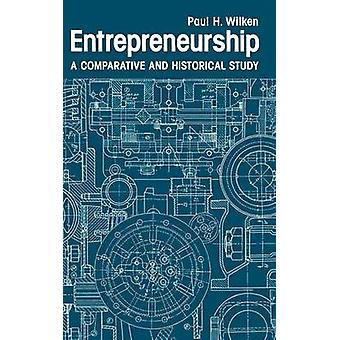 Entrepreneurship A Comparative and Historical Study by Wilken & Paul H.
