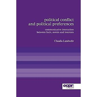 Political Conflict and Political Preferences Communicative Interaction Between Facts Norms and Interests by Landwehr & Claudia