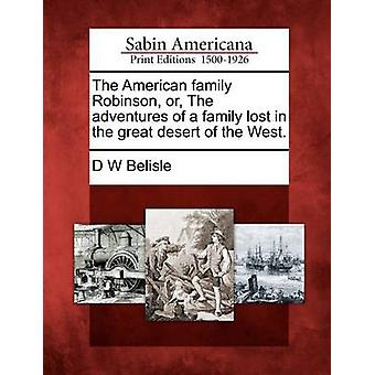 The American family Robinson or The adventures of a family lost in the great desert of the West. by Belisle & D W