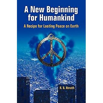 A New Beginning for Humankind A Recipe for Lasting Peace on Earth by Herath & R. B.