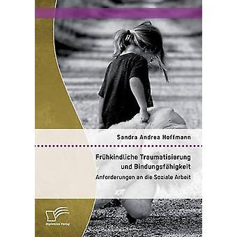 Frhkindliche Traumatisierung und Bindungsfhigkeit Anforderungen an die Soziale Arbeit by Hoffmann & Sandra Andrea