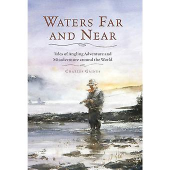 Waters Far and Near - Tales of Angling Adventure and Misadventure Arou