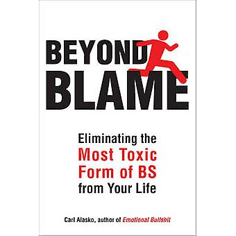 Beyond Blame - Eliminating the Most Toxic Form of BS from Your Life by