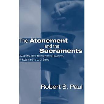 Atonement and the Sacraments The Relation of the Atonement to the Sacraments of Baptism and the Lords Supper by Paul & Robert S.