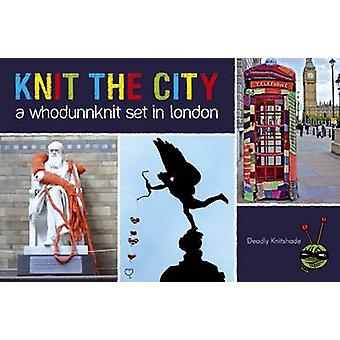 Knit the City - A Whodunnknit Set in London by Deadly Knitshade - 9781