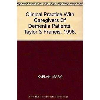 Clinical Practice With Caregivers Of Dementia Patients by Mary Kaplan