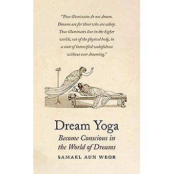 Dream Yoga : Consciousness, Astral Projection, and the Transformation of the Dream State