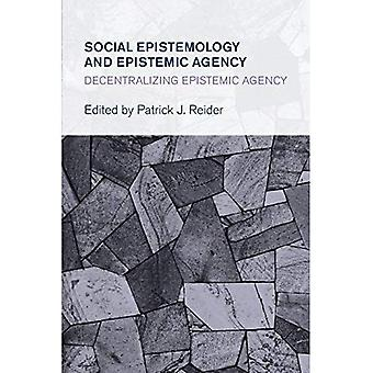 Social Epistemology and Epistemic Agency: Decentralizing Epistemic Agency (Collective Studies in Knowledge and Society)
