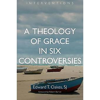 Theology of Grace in Six Controversies by Edward T Oakes