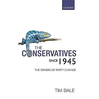 The Conservatives Since 1945 The Drivers of Party Change by Bale & Tim