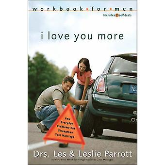 I Love You More Workbook for Men How Everyday Problems Can Strengthen Your Marriage by Parrott & Les