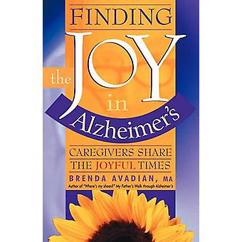 Finding the Joy in Alzheimers Caregivers Share the Joyful Times by Avadian & Brenda