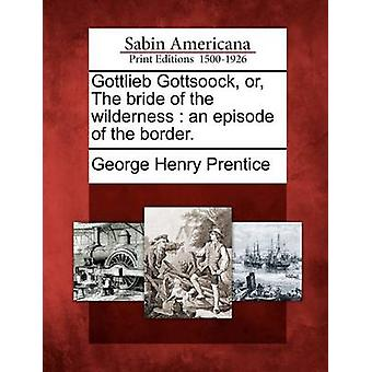 Gottlieb Gottsoock or The bride of the wilderness  an episode of the border. by Prentice & George Henry