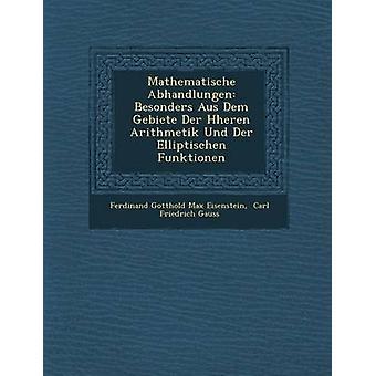 Mathematische Abhandlungen Besonders Aus Dem Gebiete Der H Heren Arithmetik Und Der Elliptischen Funktionen by Ferdinand Gotthold Max Eisenstein