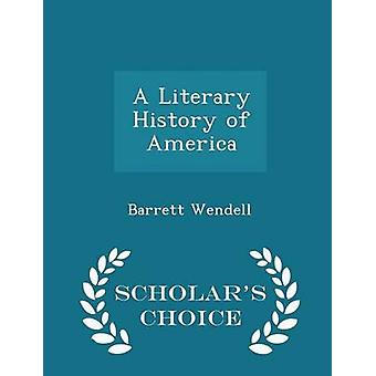 A Literary History of America  Scholars Choice Edition by Wendell & Barrett