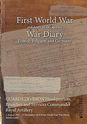GUARDS DIVISION Headquarters Branches and Services Comhommeder Royal Artillery  1 August 1917  27 December 1918 First World War War Diary WO951200 by WO951200