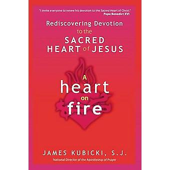 A Heart on Fire Rediscovering Devotion to the Sacred Heart of Jesus by Kubicki S. J. & James