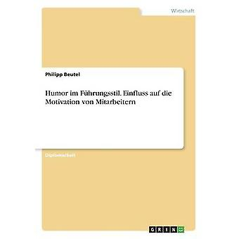 Humor im Fhrungsstil. Einfluss auf die Motivation von Mitarbeitern by Beutel & Philipp