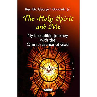 The Holy Spirit and Me - My Incredible Journey with the Omnipresence o