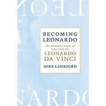 Becoming Leonardo - An Exploded View of the Life of Leonardo Da Vinci