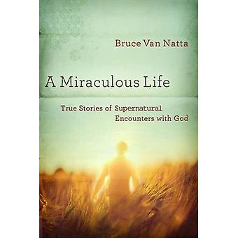 A Miraculous Life - True Stories of Supernatural Encounters with God b