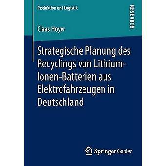 Strategische Planung des Recyclings von LithiumIonenBatterien aus Elektrofahrzeugen in Deutschland by Hoyer & Claas