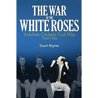 The War of the White Roses: Yorkshire Cricket's Civil War 1968-1986 (Hardcover) by Rayner Stuart