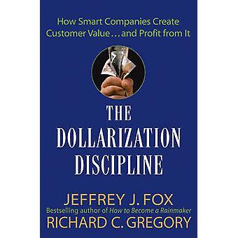 The Dollarization Discipline - How Smart Companies Create Customer Val