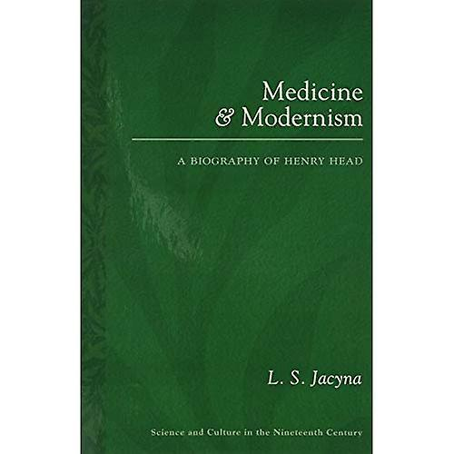 Medicine and Modernism  A Biography of Henry Head (Science and Culture in the Nineteenth Century)