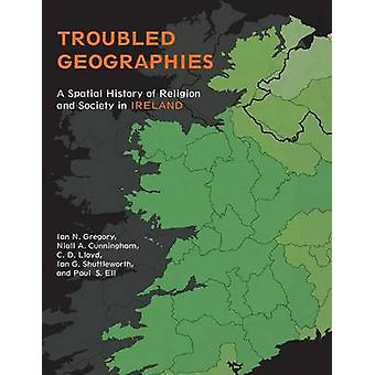 Troubled Geographies A Spatial History of Religion and Society in Ireland by Gregory & Ian N.