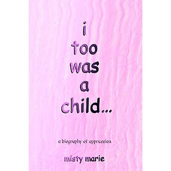 i too was a child...a biography of oppression by Marie & Misty