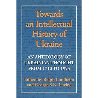 Towards an Intellectual History of Ukraine An Anthology of Ukrainian Thought from 1710 to 1995 by Lindheim & Ralph