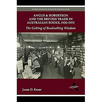 Angus  Robertson and the British Trade in Australian Books 19301970 The Getting of Bookselling Wisdom by Ensor & Jason D.