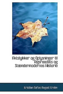 Aktstykker og Oplysninger til Rigsraadets og Stndermodernes Historie by Erslev & Kristian Sofus August