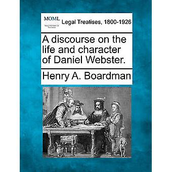 A discourse on the life and character of Daniel Webster. by Boardman & Henry A.