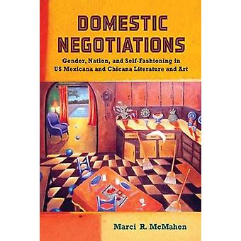 Domestic Negotiations Gender Nation and SelfFashioning in US Mexicana and Chicana Literature and Art by McMahon & Marci R.