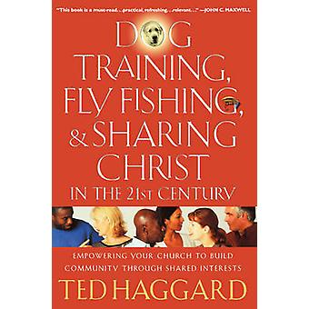 Dog Training Fly Fishing  Sharing Christ in the 21st Century Empowering Your Church to Build Community Through Shared Interests by Haggard & Ted