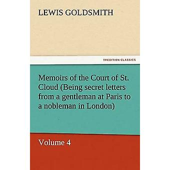Memoirs of the Court of St. Cloud Being Secret Letters from a Gentleman at Paris to a Nobleman in London  Volume 4 by Goldsmith & Lewis